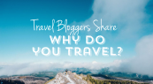 Travel Bloggers Share: Why Do You Travel?